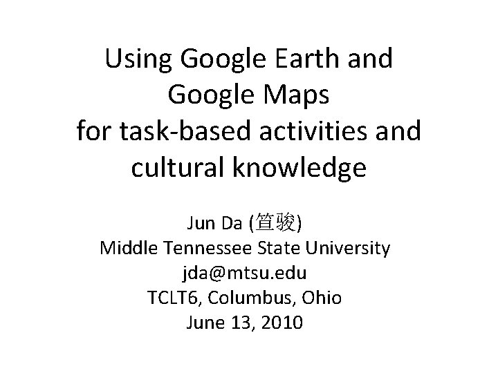 Using Google Earth and Google Maps for task-based activities and cultural knowledge Jun Da