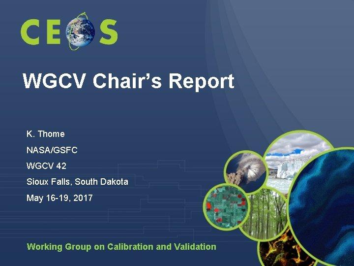 WGCV Chair's Report K. Thome NASA/GSFC WGCV 42 Sioux Falls, South Dakota May 16