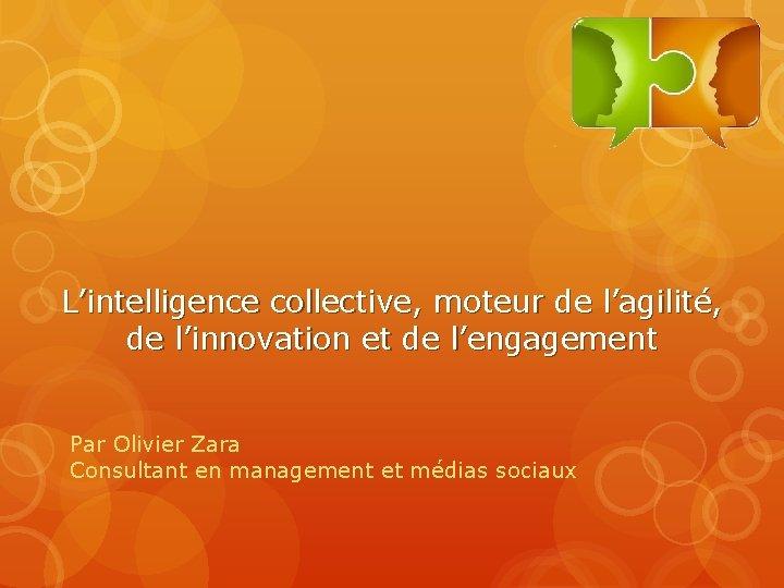 L'intelligence collective, moteur de l'agilité, de l'innovation et de l'engagement Par Olivier Zara Consultant