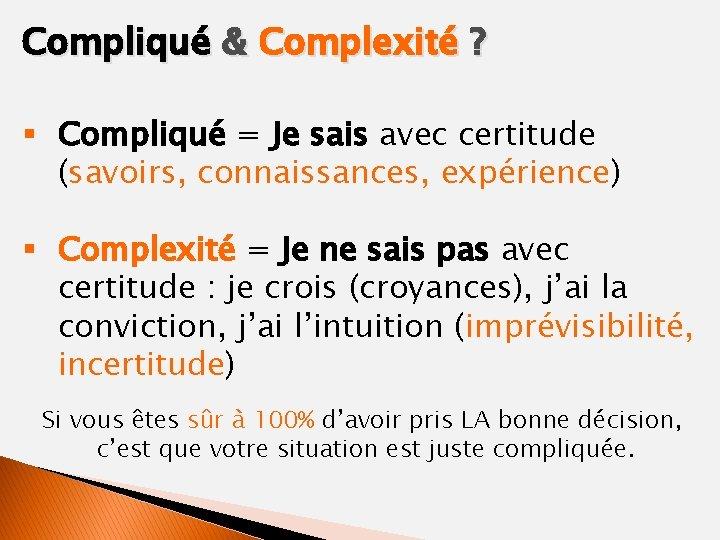 Compliqué & Complexité ? § Compliqué = Je sais avec certitude (savoirs, connaissances, expérience)