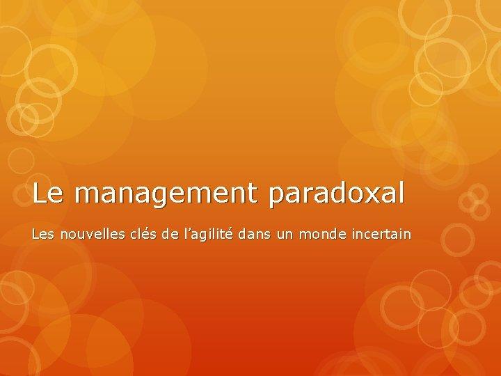 Le management paradoxal Les nouvelles clés de l'agilité dans un monde incertain