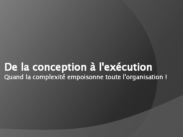 De la conception à l'exécution Quand la complexité empoisonne toute l'organisation !