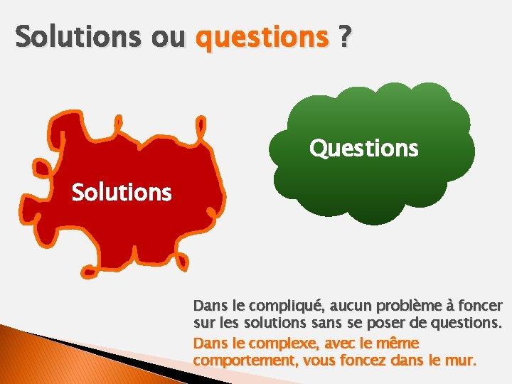 Solutions ou questions ? Questions Solutions Dans le compliqué, aucun problème à foncer sur