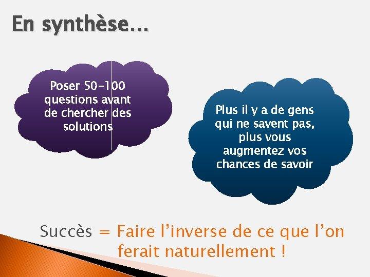En synthèse… Poser 50 -100 questions avant de cher des solutions Plus il y