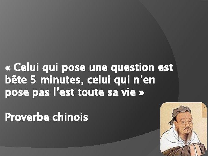 « Celui qui pose une question est bête 5 minutes, celui qui n'en