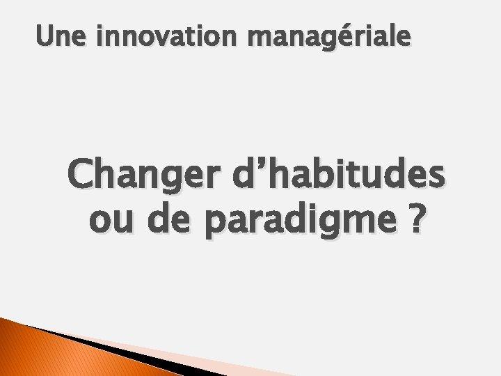 Une innovation managériale Changer d'habitudes ou de paradigme ?