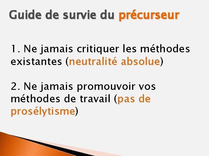 Guide de survie du précurseur 1. Ne jamais critiquer les méthodes existantes (neutralité absolue)