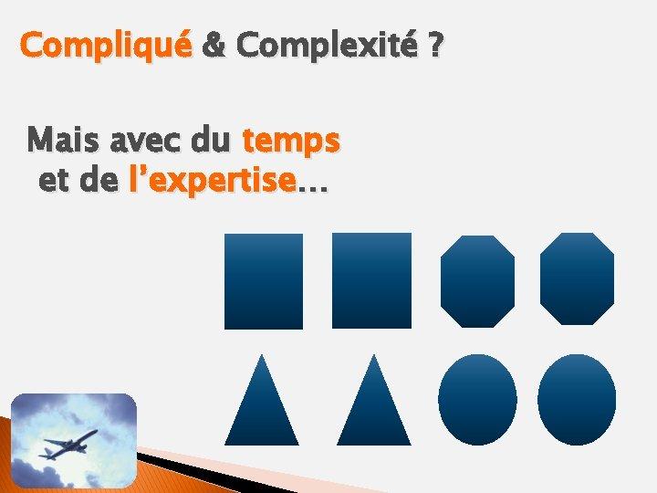 Compliqué & Complexité ? Mais avec du temps et de l'expertise…