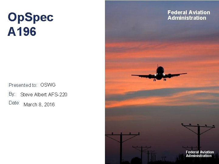 Op. Spec A 196 Federal Aviation Administration Presented to: OSWG By: Steve Albert AFS-220