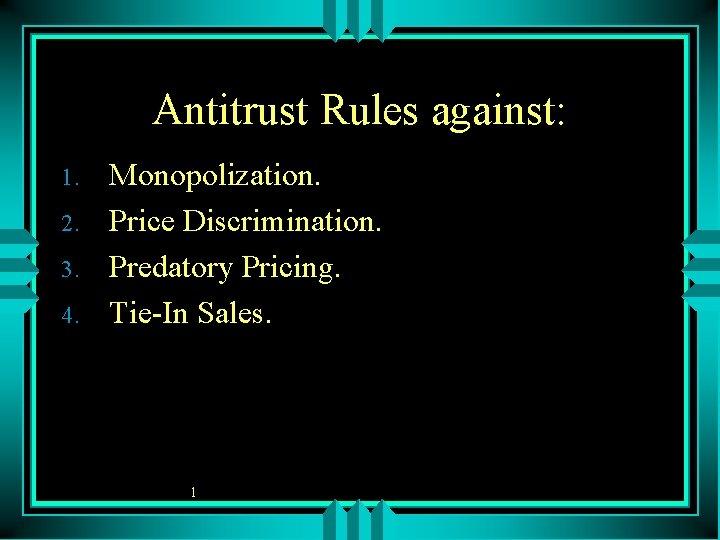 Antitrust Rules against: 1. 2. 3. 4. Monopolization. Price Discrimination. Predatory Pricing. Tie-In Sales.