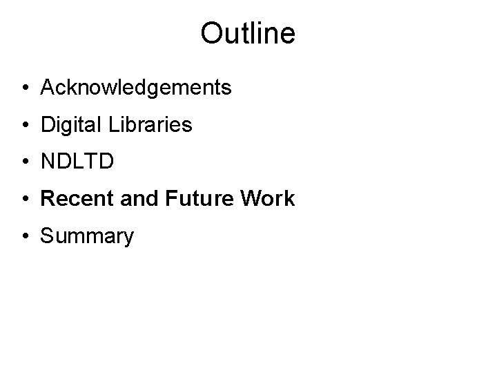 Outline • Acknowledgements • Digital Libraries • NDLTD • Recent and Future Work •