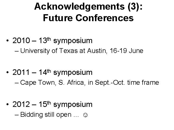 Acknowledgements (3): Future Conferences • 2010 – 13 th symposium – University of Texas