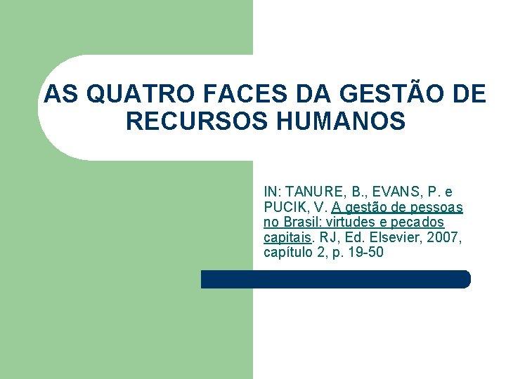 AS QUATRO FACES DA GESTÃO DE RECURSOS HUMANOS IN: TANURE, B. , EVANS, P.