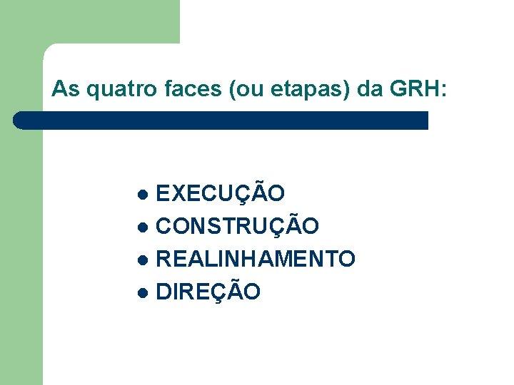 As quatro faces (ou etapas) da GRH: EXECUÇÃO l CONSTRUÇÃO l REALINHAMENTO l DIREÇÃO