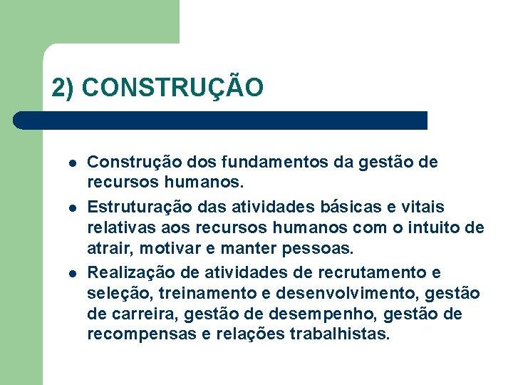 2) CONSTRUÇÃO l l l Construção dos fundamentos da gestão de recursos humanos. Estruturação