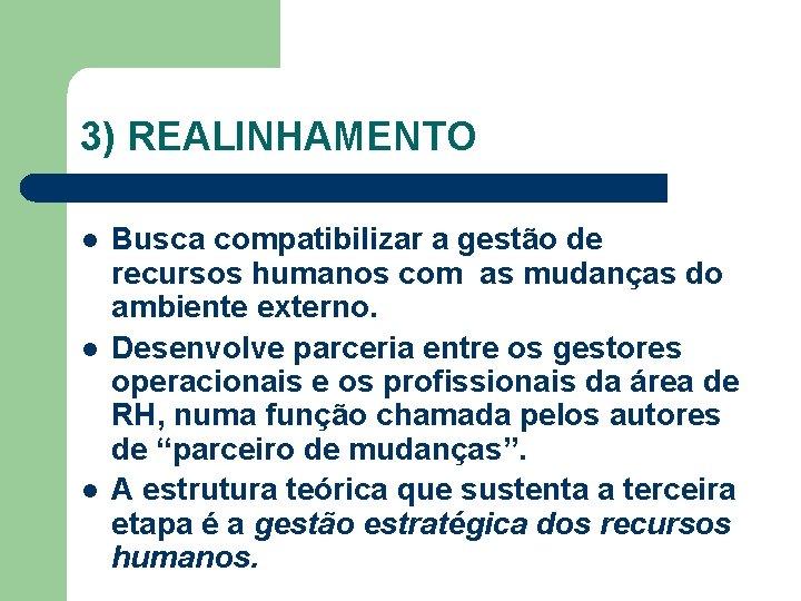 3) REALINHAMENTO l l l Busca compatibilizar a gestão de recursos humanos com as
