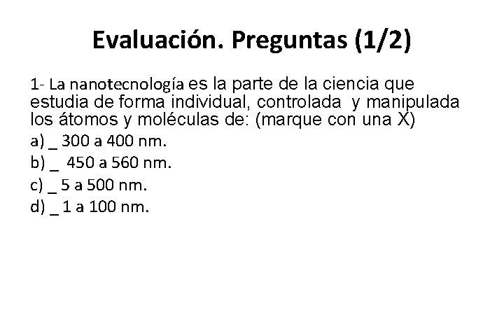 Evaluación. Preguntas (1/2) 1 - La nanotecnología es la parte de la ciencia que
