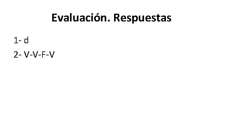 Evaluación. Respuestas 1 - d 2 - V-V-F-V