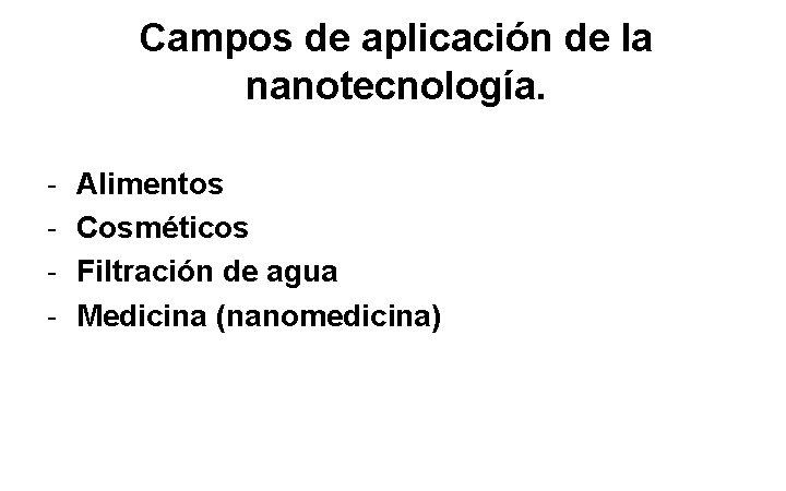 Campos de aplicación de la nanotecnología. - Alimentos Cosméticos Filtración de agua Medicina (nanomedicina)