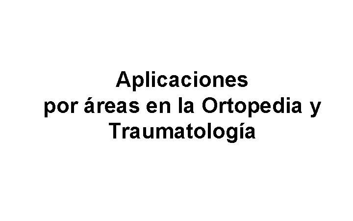 Aplicaciones por áreas en la Ortopedia y Traumatología