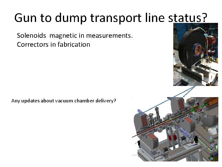 Gun to dump transport line status? Solenoids magnetic in measurements. Correctors in fabrication Any