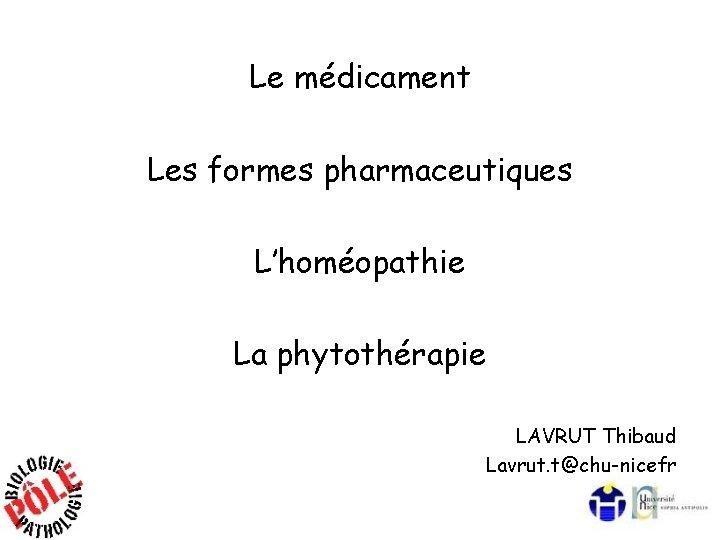 Le médicament Les formes pharmaceutiques L'homéopathie La phytothérapie LAVRUT Thibaud Lavrut. t@chu-nicefr