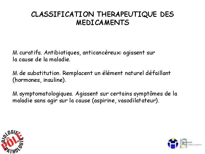 CLASSIFICATION THERAPEUTIQUE DES MEDICAMENTS M curatifs. Antibiotiques, anticancéreux: agissent sur la cause de la