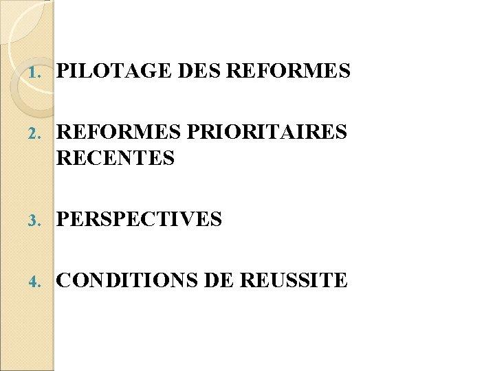 1. PILOTAGE DES REFORMES 2. REFORMES PRIORITAIRES RECENTES 3. PERSPECTIVES 4. CONDITIONS DE REUSSITE