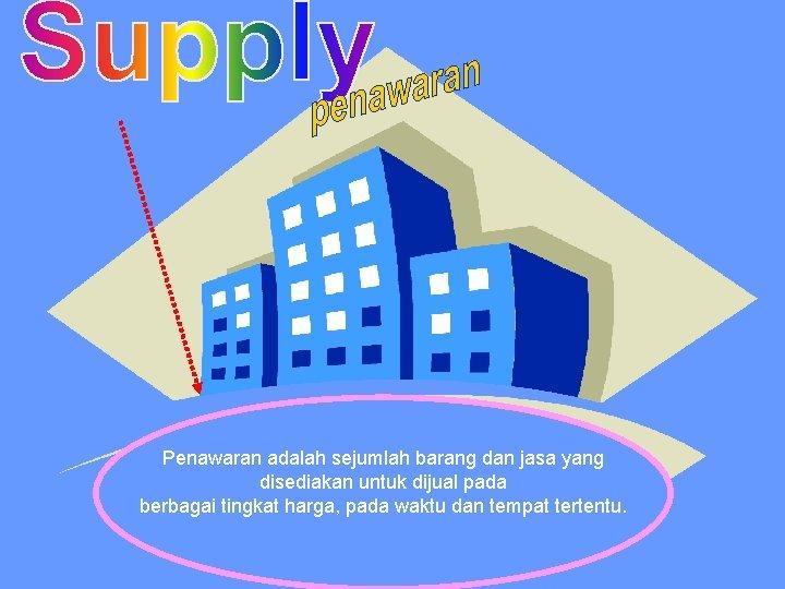 Penawaran adalah sejumlah barang dan jasa yang disediakan untuk dijual pada berbagai tingkat harga,