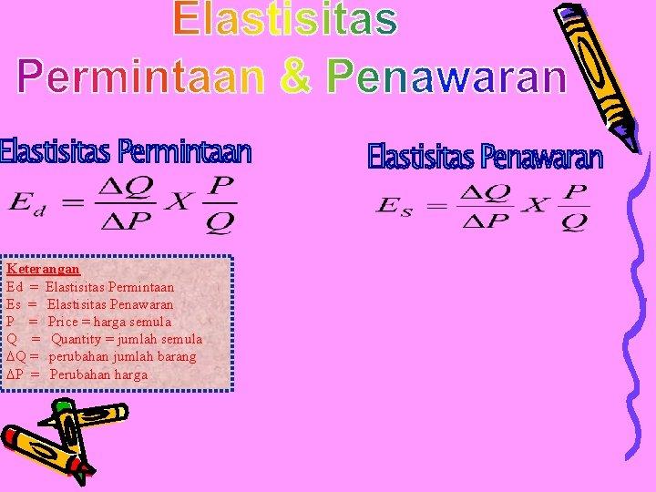 Keterangan Ed = Elastisitas Permintaan Es = Elastisitas Penawaran P = Price = harga