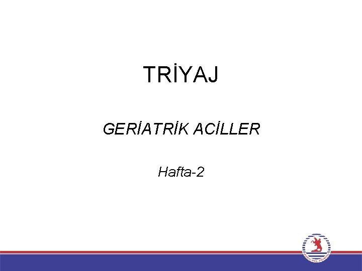 TRİYAJ GERİATRİK ACİLLER Hafta-2