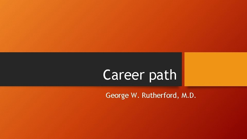 Career path George W. Rutherford, M. D.