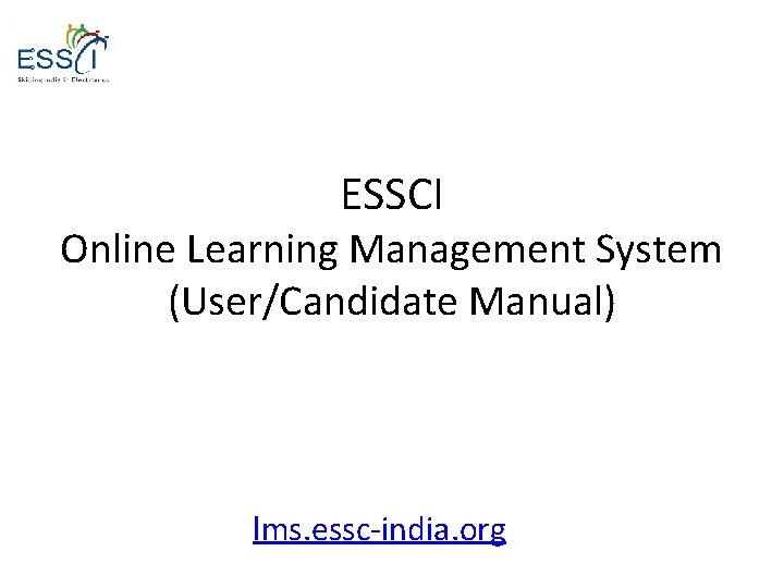 ESSCI Online Learning Management System (User/Candidate Manual) lms. essc-india. org