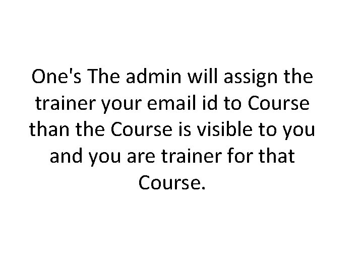One's The admin will assign the trainer your email id to Course than the