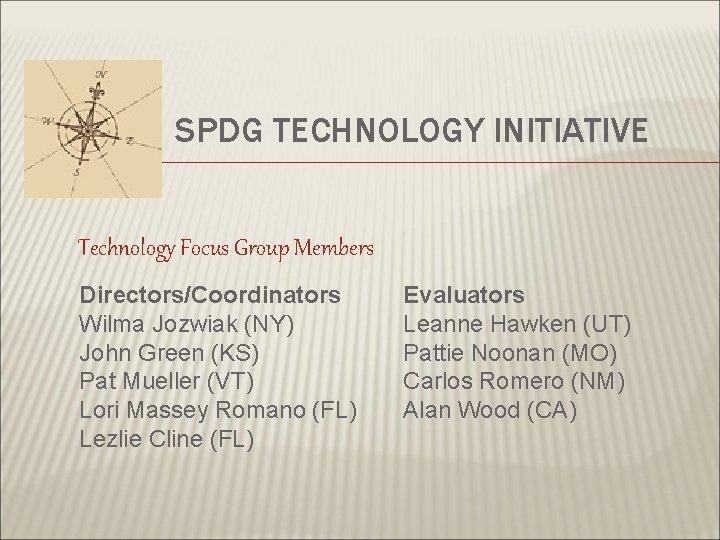 SPDG TECHNOLOGY INITIATIVE Technology Focus Group Members Directors/Coordinators Wilma Jozwiak (NY) John Green (KS)