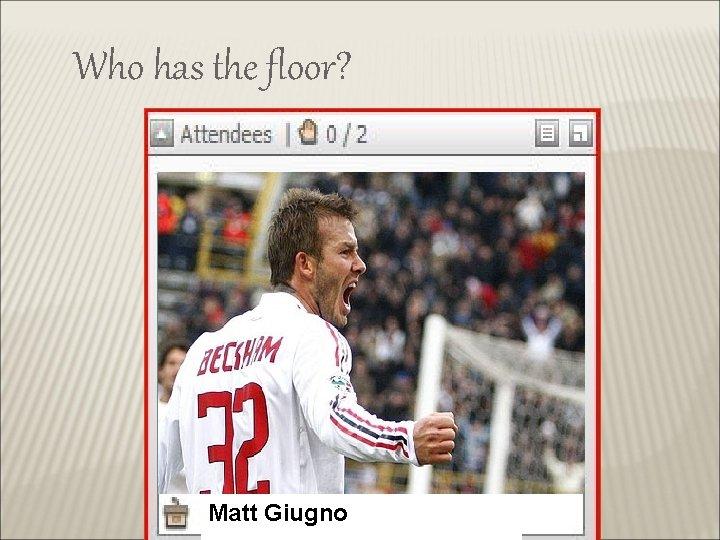 Who has the floor? Matt Giugno