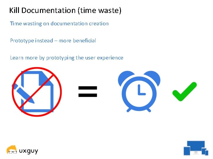 Kill Documentation (time waste) Time wasting on documentation creation Prototype instead – more beneficial