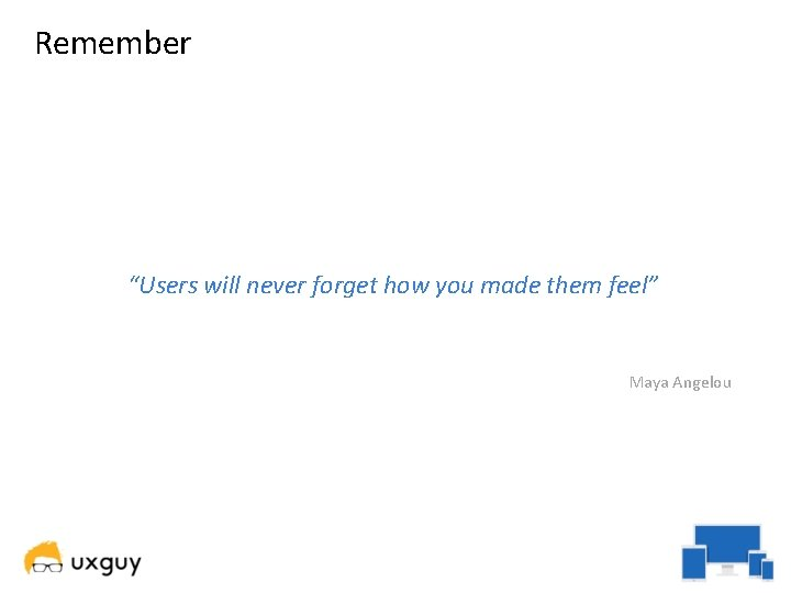 """Remember """"Users will never forget how you made them feel"""" Maya Angelou"""