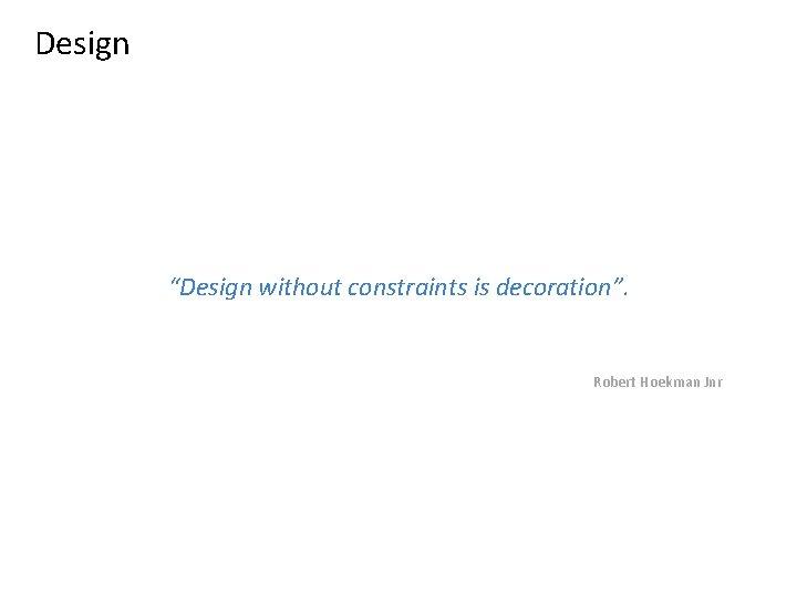 """Design """"Design without constraints is decoration"""". Robert Hoekman Jnr"""