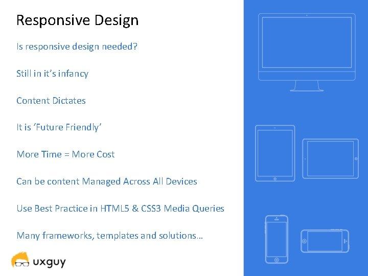 Responsive Design Is responsive design needed? Still in it's infancy Content Dictates It is