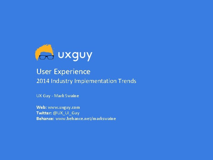 User Experience 2014 Industry Implementation Trends UX Guy - Mark Swaine Web: www. uxguy.