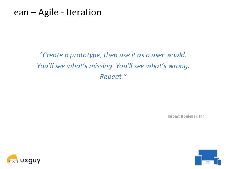 """Lean – Agile - Iteration """"Create a prototype, then use it as a user"""