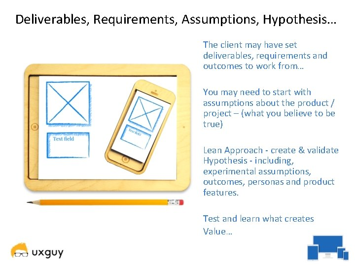 Deliverables, Requirements, Assumptions, Hypothesis… The client may have set deliverables, requirements and outcomes to