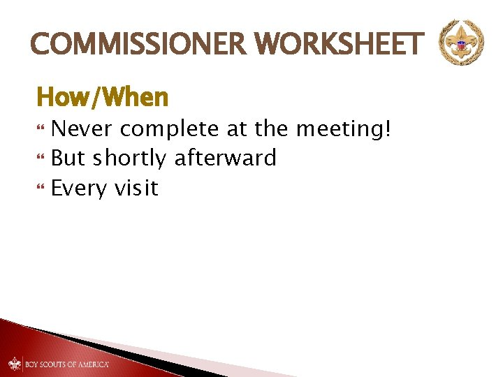 COMMISSIONER WORKSHEET How/When Never complete at the meeting! But shortly afterward Every visit