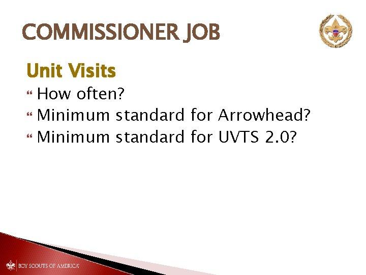COMMISSIONER JOB Unit Visits How often? Minimum standard for Arrowhead? Minimum standard for UVTS