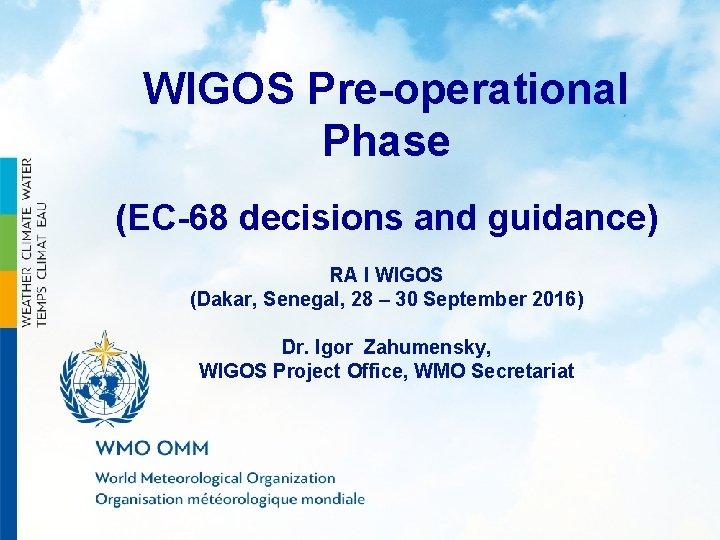 WIGOS Pre-operational Phase (EC-68 decisions and guidance) RA I WIGOS (Dakar, Senegal, 28 –