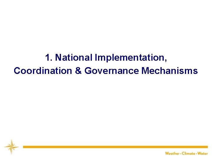 1. National Implementation, Coordination & Governance Mechanisms 10