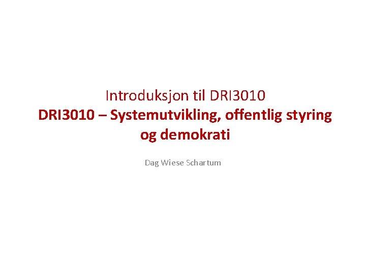 Introduksjon til DRI 3010 – Systemutvikling, offentlig styring og demokrati Dag Wiese Schartum