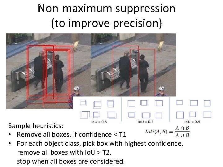 Non-maximum suppression (to improve precision) Sample heuristics: • Remove all boxes, if confidence <
