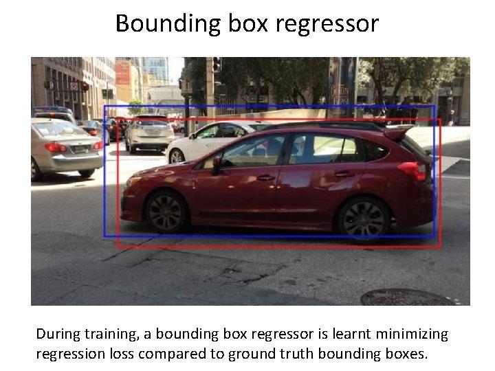 Bounding box regressor During training, a bounding box regressor is learnt minimizing regression loss